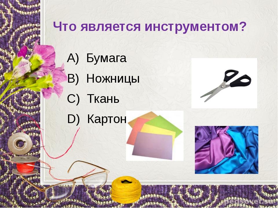 Что является инструментом? А) Бумага В) Ножницы С) Ткань D) Картон