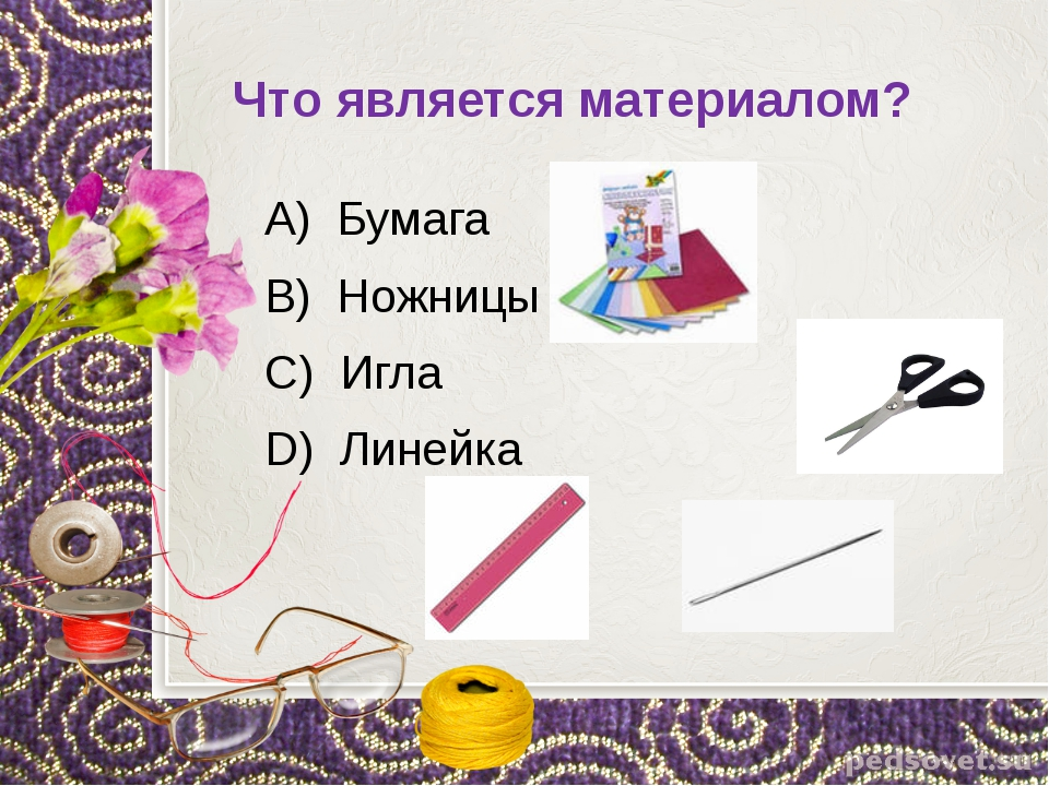 Что является материалом? А) Бумага В) Ножницы С) Игла D) Линейка
