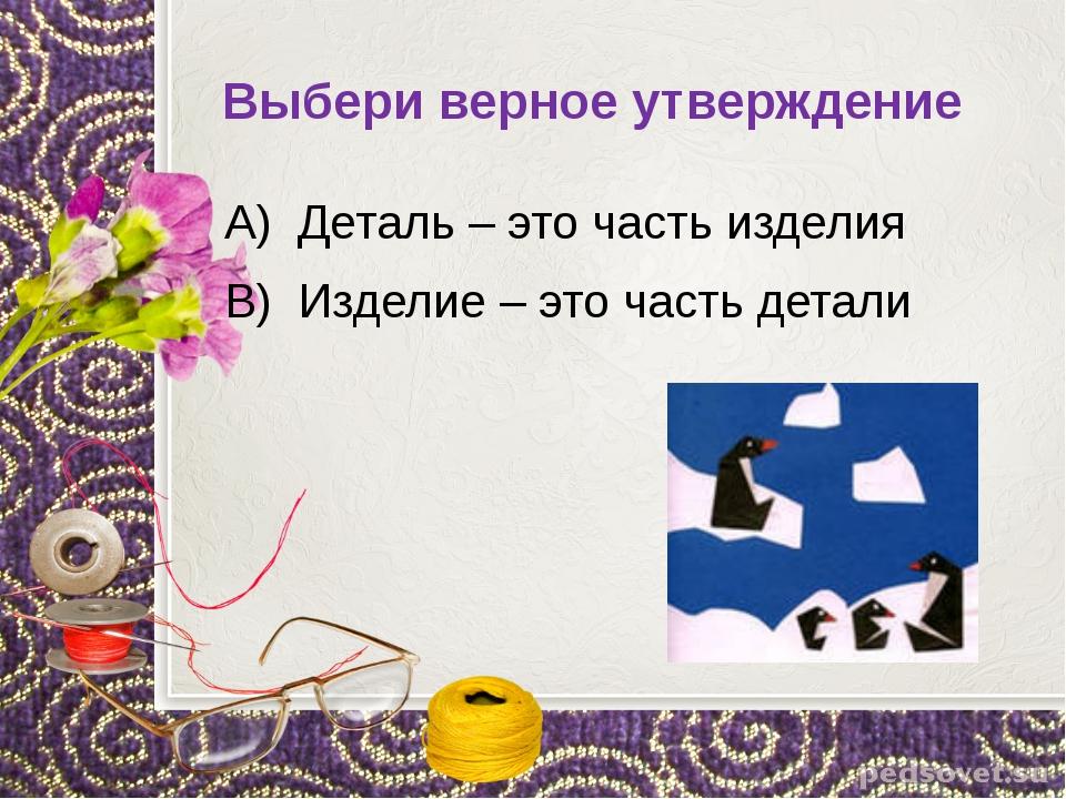 Выбери верное утверждение А) Деталь – это часть изделия В) Изделие – это част...
