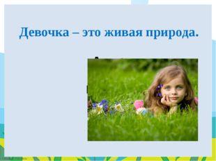 A. да B. НЕТ Девочка – это живая природа. FokinaLida.75@mail.ru