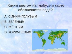 Каким цветом на глобусе и карте обозначается вода? СИНИМ-ГОЛУБЫМ ЗЕЛЕНЫМ ЖЁЛТ