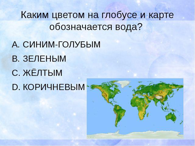 Каким цветом на глобусе и карте обозначается вода? СИНИМ-ГОЛУБЫМ ЗЕЛЕНЫМ ЖЁЛТ...