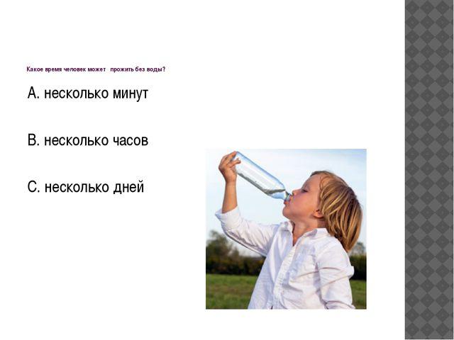 Какое время человек может прожить без воды? А. несколько минут В. несколько...