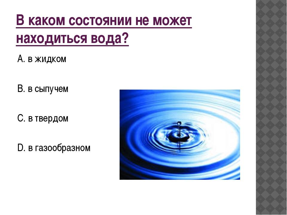 В каком состоянии не может находиться вода? А. в жидком В. в сыпучем С. в тве...