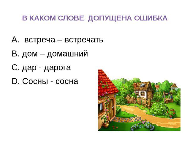 В КАКОМ СЛОВЕ ДОПУЩЕНА ОШИБКА встреча – встречать дом – домашний дар - дарога...