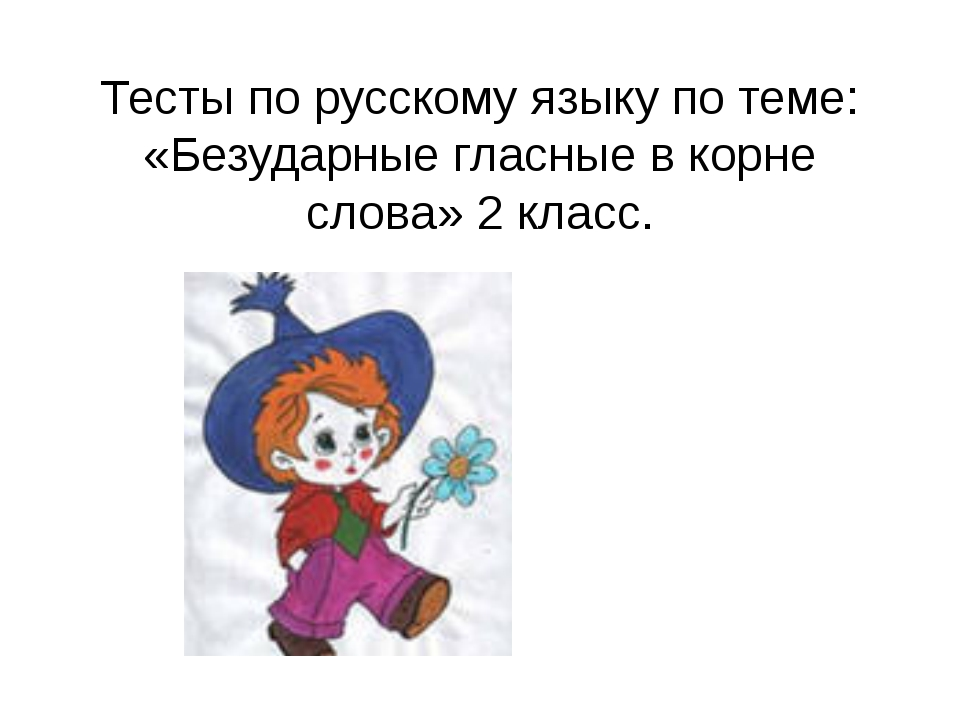 Тесты по русскому языку по теме: «Безударные гласные в корне слова» 2 класс.