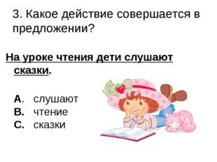 3. Какое действие совершается в предложении? На уроке чтения дети слушают ска