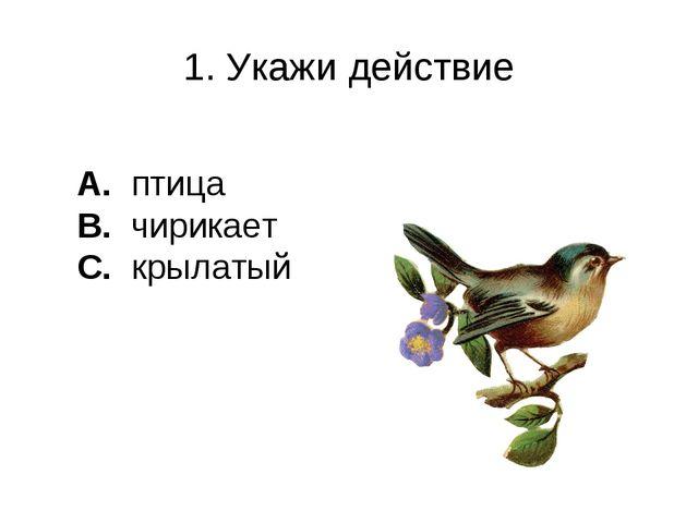 1. Укажи действие A. птица B. чирикает C. крылатый