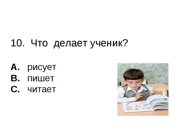 10. Что делает ученик? A. рисует B. пишет C. читает