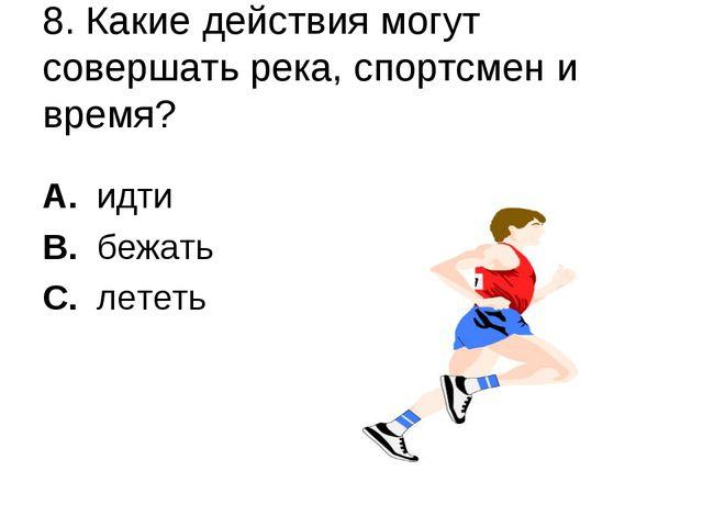 8. Какие действия могут совершать река, спортсмен и время? A. идти B. бежать...