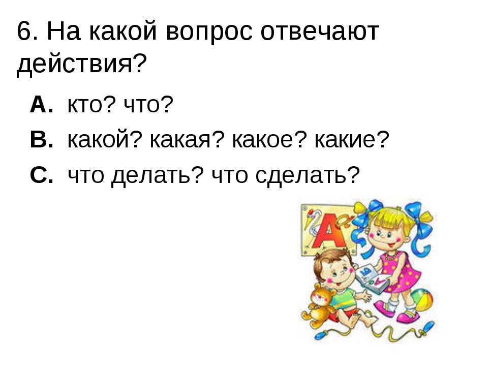 6. На какой вопрос отвечают действия? A. кто? что? B. какой? какая? какое? ка...