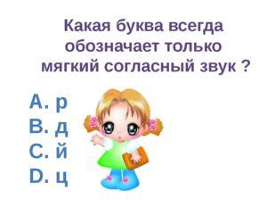 A. р B. д C. й D. ц Какая буква всегда обозначает только мягкий согласный зву