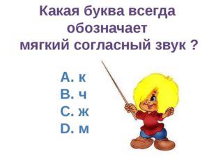 Какая буква всегда обозначает мягкий согласный звук ? А. к B. ч C. ж D. м