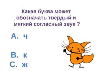 А. ч B. к C. ж D. ц Какая буква может обозначать твердый и мягкий согласный