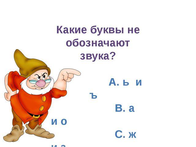 Какие буквы не обозначают звука? А. ь и ъ B. а и о C. ж и з