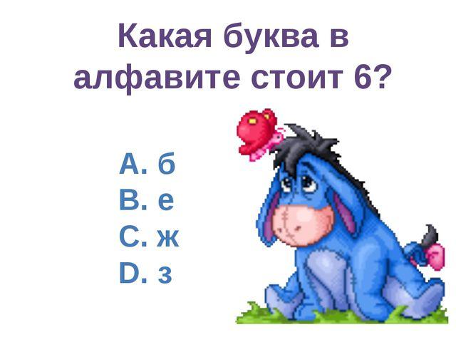 Какая буква в алфавите стоит 6? А. б B. е C. ж D. з