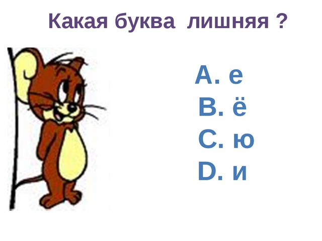 А. е B. ё C. ю D. и Какая буква лишняя ?
