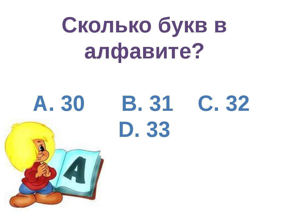 Сколько букв в алфавите? А. 30 B. 31 C. 32 D. 33