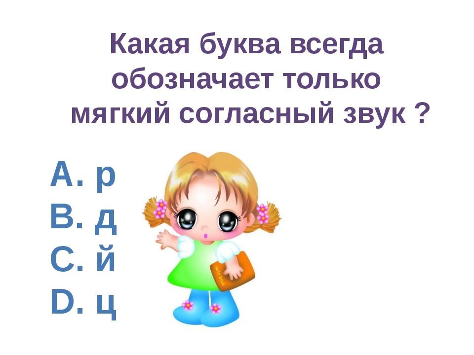 A. р B. д C. й D. ц Какая буква всегда обозначает только мягкий согласный зву...