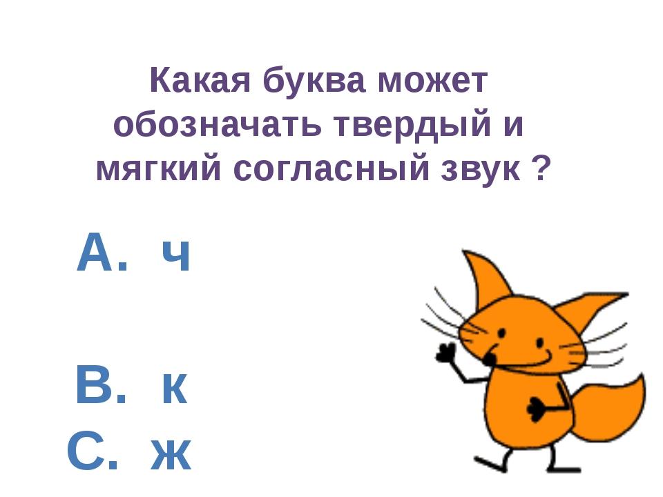 А. ч B. к C. ж D. ц Какая буква может обозначать твердый и мягкий согласный...