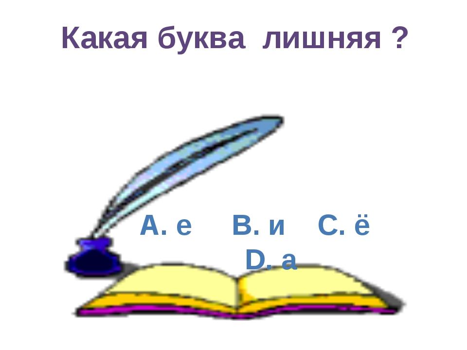 А. е B. и C. ё D. а Какая буква лишняя ?