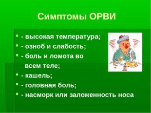 Симптомы ОРВИ - высокая температура; - озноб и слабость; - боль и ломота во в