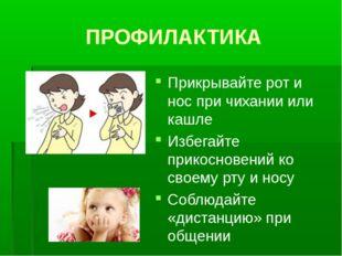 ПРОФИЛАКТИКА Прикрывайте рот и нос при чихании или кашле Избегайте прикоснове