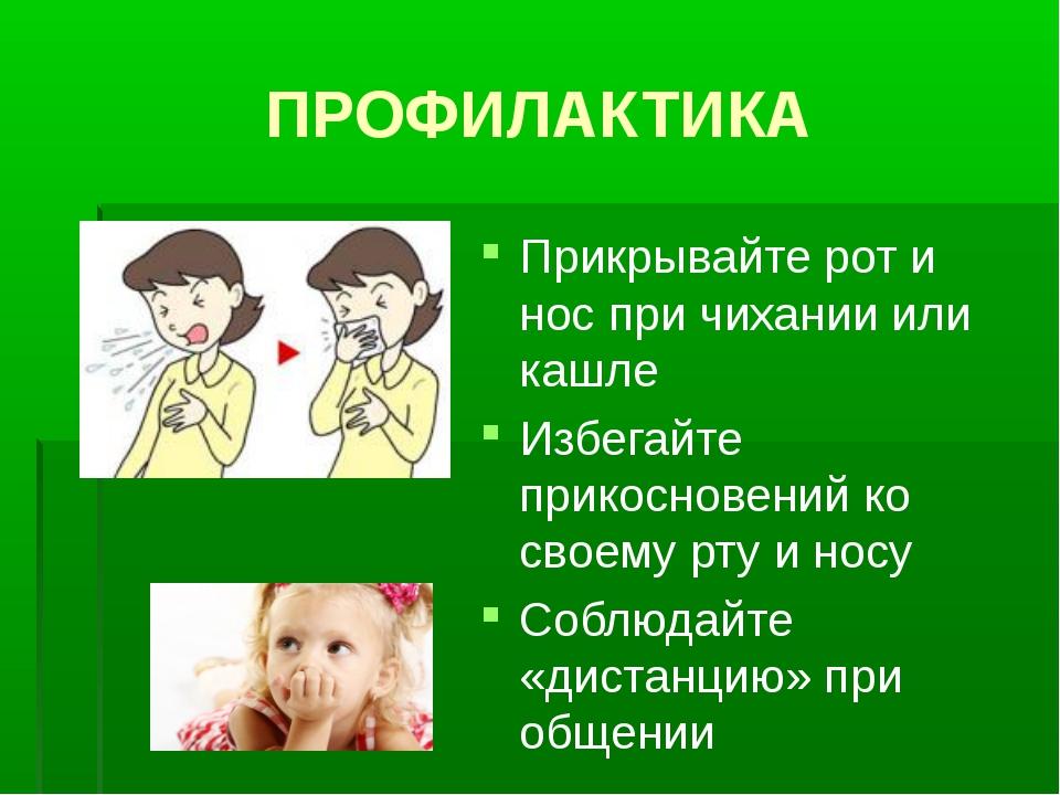 ПРОФИЛАКТИКА Прикрывайте рот и нос при чихании или кашле Избегайте прикоснове...