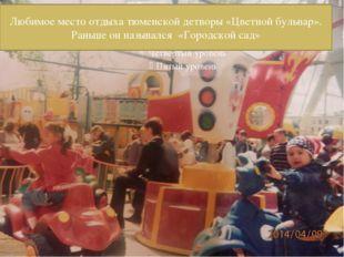 Любимое место отдыха тюменской детворы «Цветной бульвар». Раньше он называлс