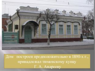 Дом построен предположительно в 1890-х г., принадлежал тюменскому купцу Г. А.