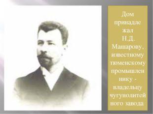 Дом принадле жал Н.Д. Машарову, известному тюменскому промышленнику - владель