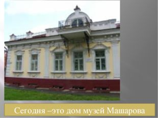 Сегодня –это дом музей Машарова