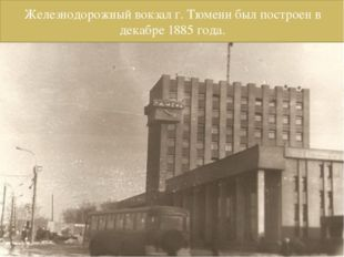 Железнодорожный вокзал г. Тюмени был построен в декабре 1885 года.