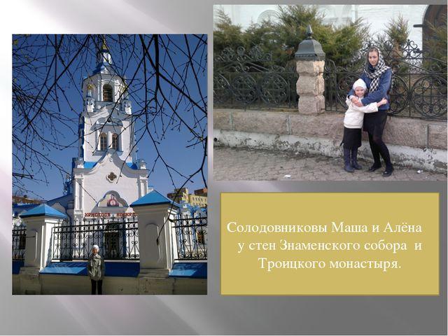 Солодовниковы Маша и Алёна у стен Знаменского собора и Троицкого монастыря.