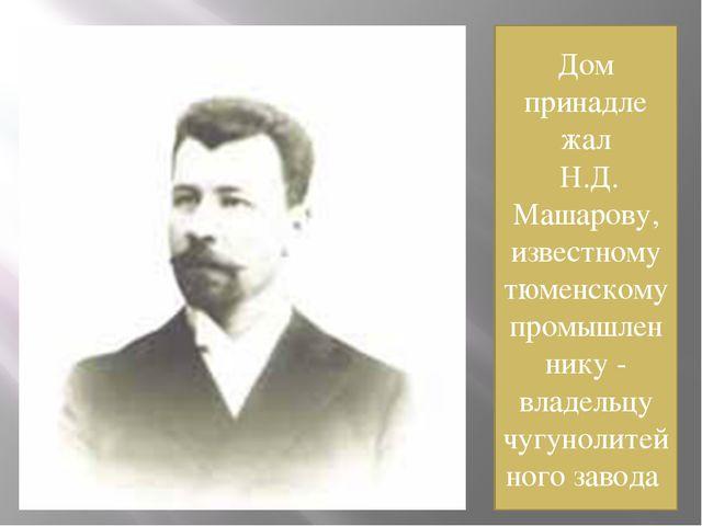 Дом принадле жал Н.Д. Машарову, известному тюменскому промышленнику - владель...