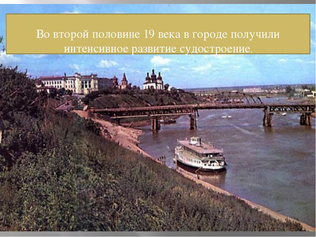 Во второй половине 19 века в городе получили интенсивное развитие судостроен...