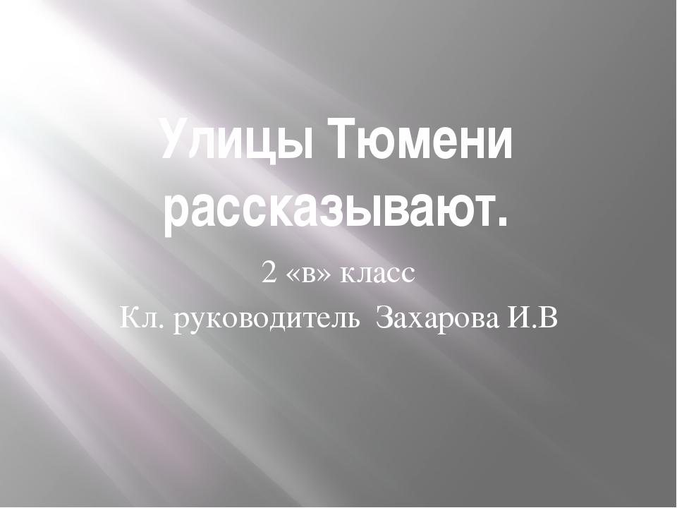 Улицы Тюмени рассказывают. 2 «в» класс Кл. руководитель Захарова И.В