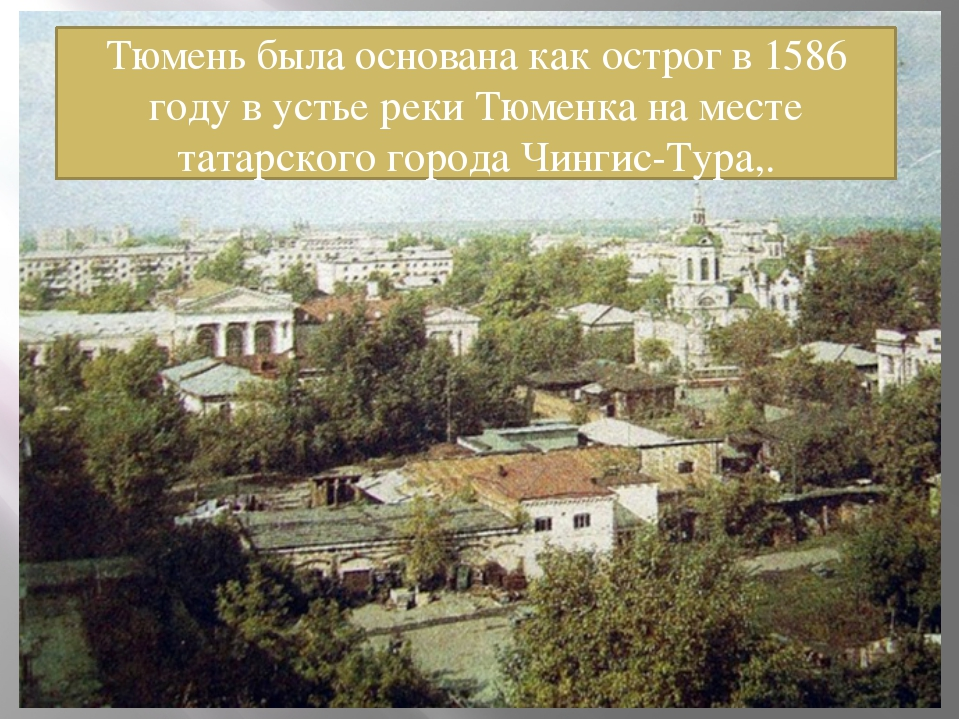 Тюмень была основана как острог в 1586 году в устье реки Тюменка на месте тат...