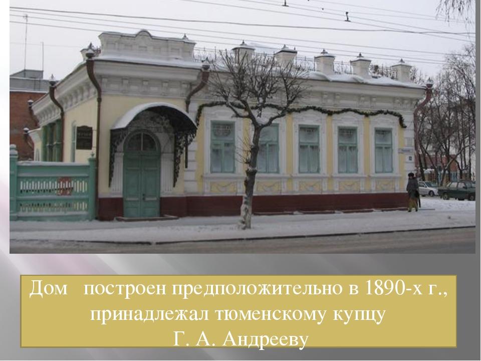 Дом построен предположительно в 1890-х г., принадлежал тюменскому купцу Г. А....