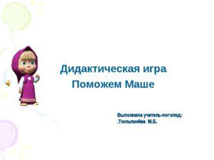 Выполнила учитель-логопед: .Тюльпенёва М.Б. Дидактическая игра Поможем Маше