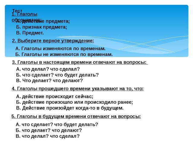 Тест 1. Глаголы обозначают: А. действие предмета; Б. признак предмета; В. Пр...
