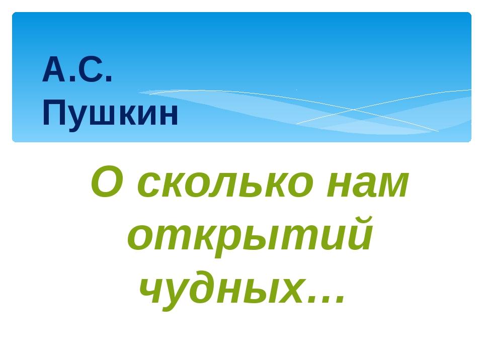 А.С. Пушкин О сколько нам открытий чудных…