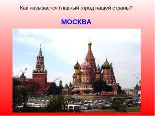 Как называется главный город нашей страны? МОСКВА
