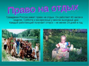 Гражданин России имеет право на отдых. Он работает 40 часов в неделю. Суббота
