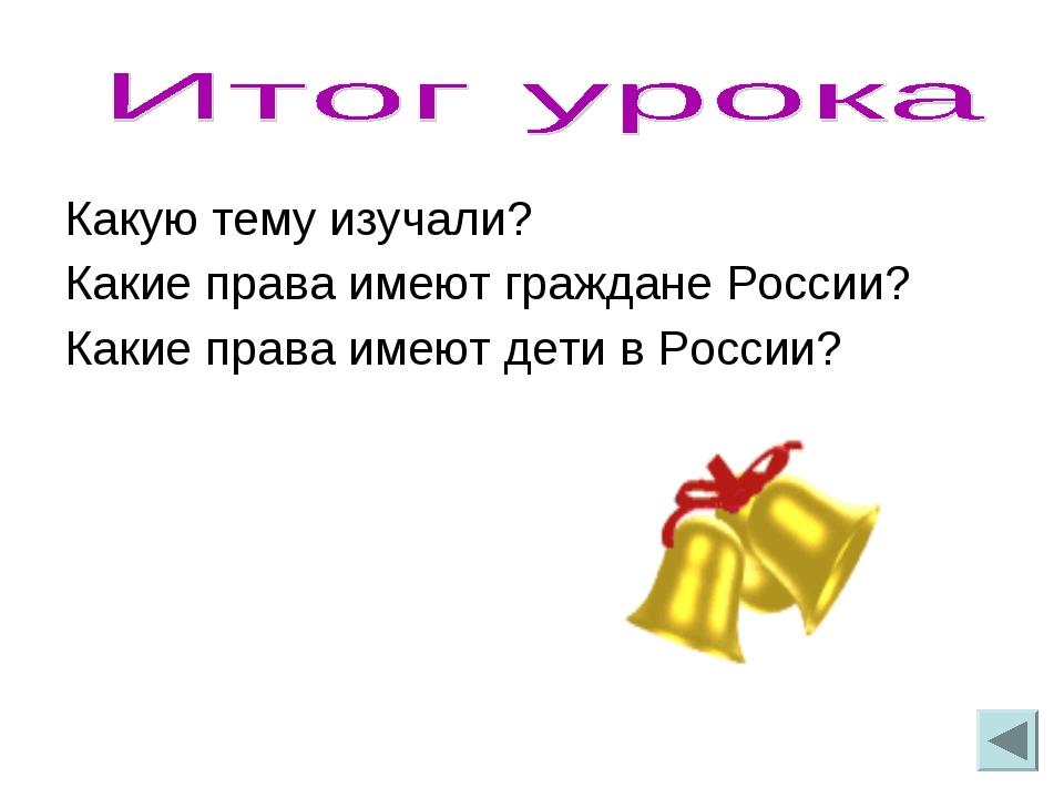 Какую тему изучали? Какие права имеют граждане России? Какие права имеют дети...