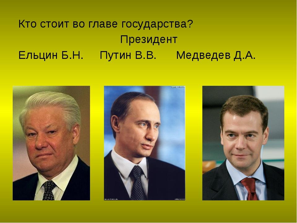 Кто стоит во главе государства? Президент Ельцин Б.Н. Путин В.В. Медведев Д.А.