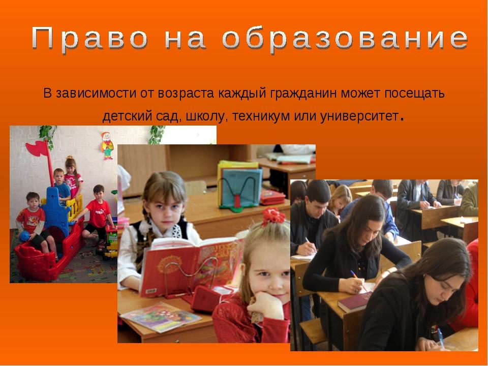 В зависимости от возраста каждый гражданин может посещать детский сад, школу,...