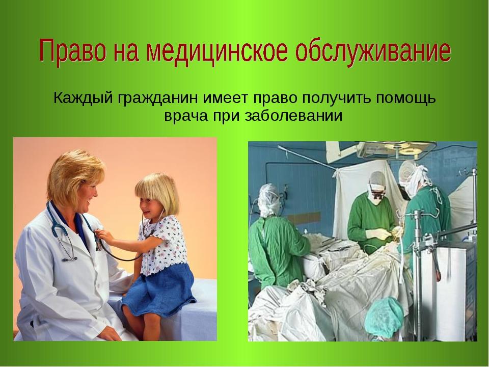 Каждый гражданин имеет право получить помощь врача при заболевании