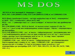 MS DOS жүйесі мынадай бөлімдерден тұрады : BIOS, BIO, COM (IBMBIO.COM), DOS