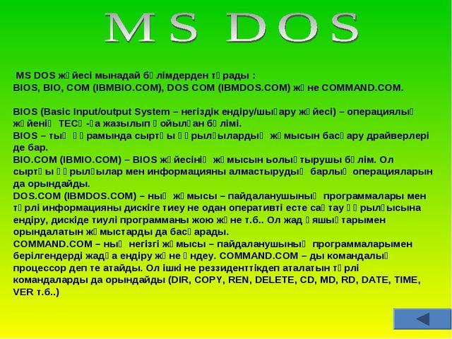 MS DOS жүйесі мынадай бөлімдерден тұрады : BIOS, BIO, COM (IBMBIO.COM), DOS...